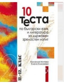 10 теста по български език и литература за държавен зрелостен изпит, 11-12 клас