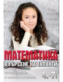 Математика в търсене на таланти 4.-7. клас . Тестове и задачи от изпити и състезания